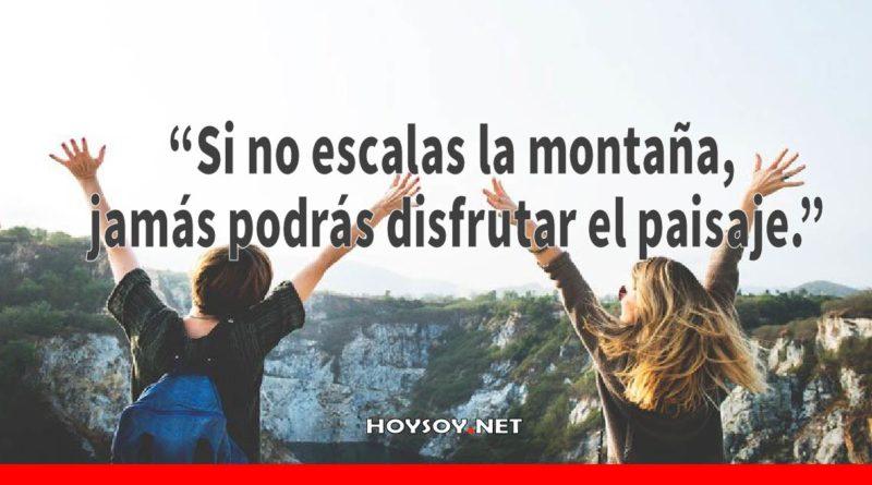 """""""Si no escalas la montaña, jamás podrás disfrutar el paisaje."""""""
